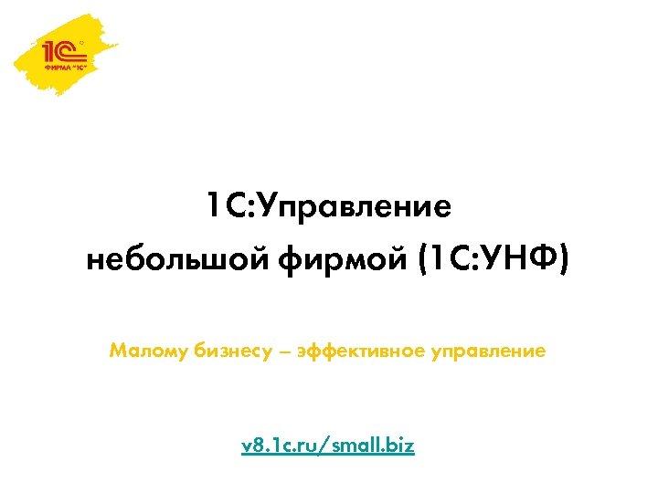 1 С: Управление небольшой фирмой (1 С: УНФ) Малому бизнесу – эффективное управление v