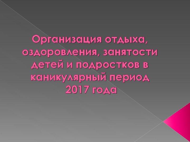 Организация отдыха, оздоровления, занятости детей и подростков в каникулярный период 2017 года