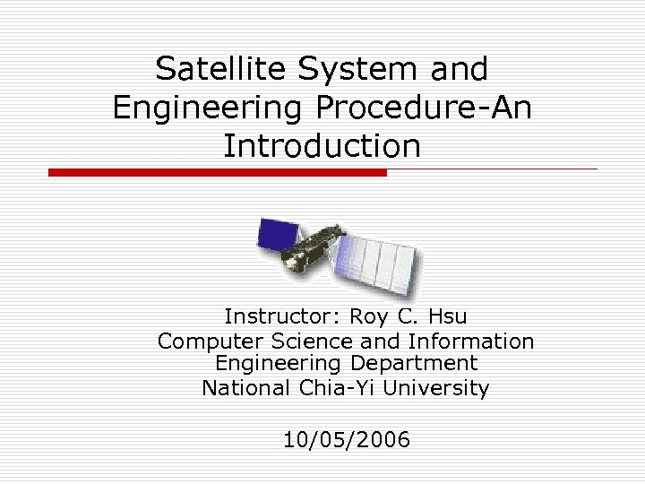 Satellite System and Engineering Procedure-An Introduction Instructor: Roy C. Hsu Computer Science and Information
