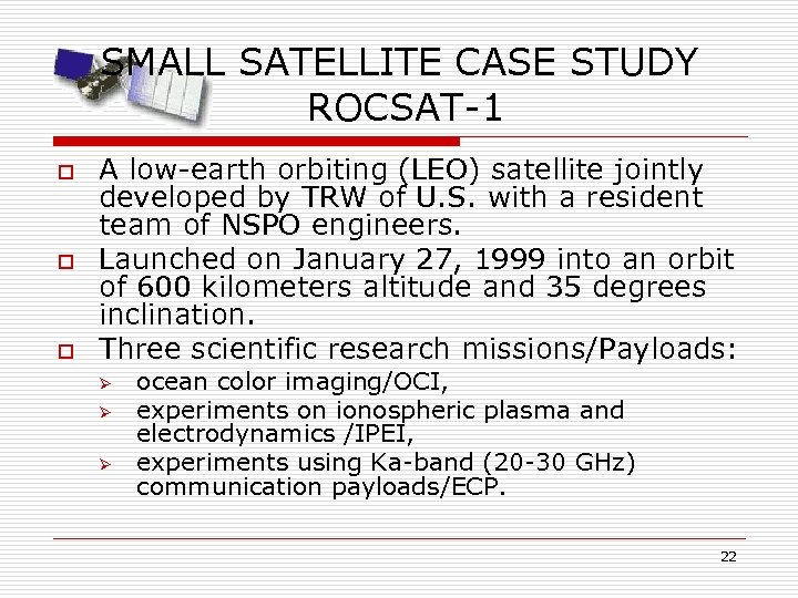 SMALL SATELLITE CASE STUDY ROCSAT-1 o o o A low-earth orbiting (LEO) satellite jointly