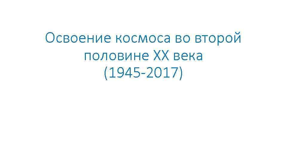 Освоение космоса во второй половине XX века (1945 -2017)