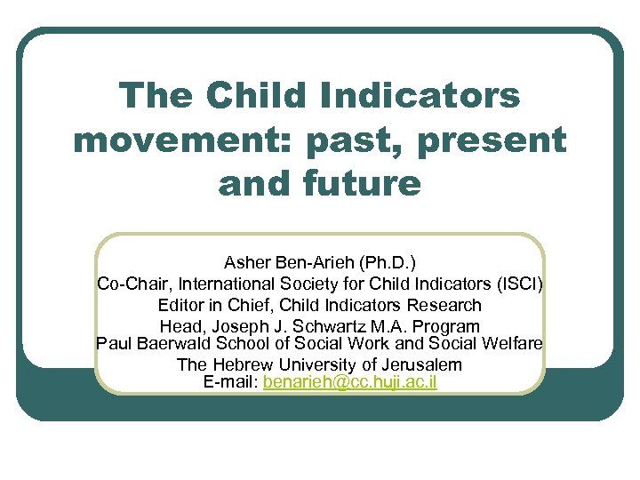 The Child Indicators movement: past, present and future Asher Ben-Arieh (Ph. D. ) Co-Chair,