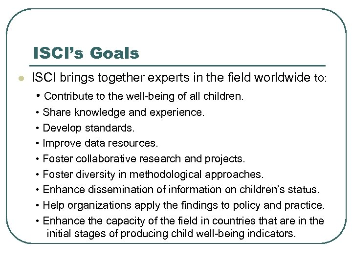ISCI's Goals l ISCI brings together experts in the field worldwide to: • Contribute
