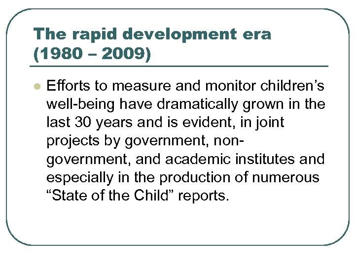 The rapid development era (1980 – 2009) l Efforts to measure and monitor children's