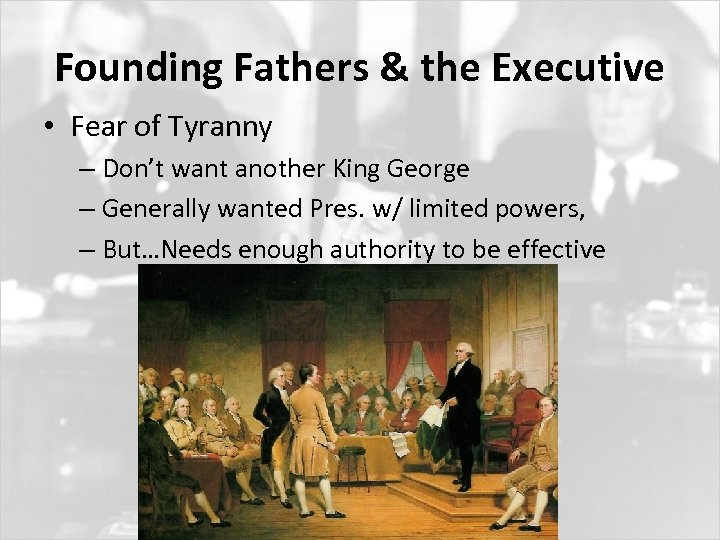 Founding Fathers & the Executive • Fear of Tyranny – Don't want another King
