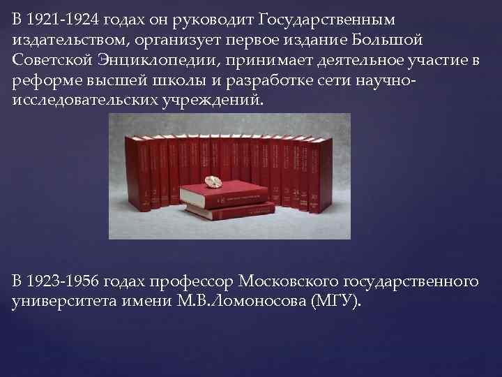 В 1921 -1924 годах он руководит Государственным издательством, организует первое издание Большой Советской Энциклопедии,