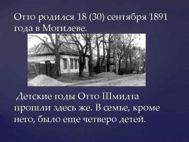 Отто родился 18 (30) сентября 1891 года в Могилеве. Детские годы Отто Шмидта прошли