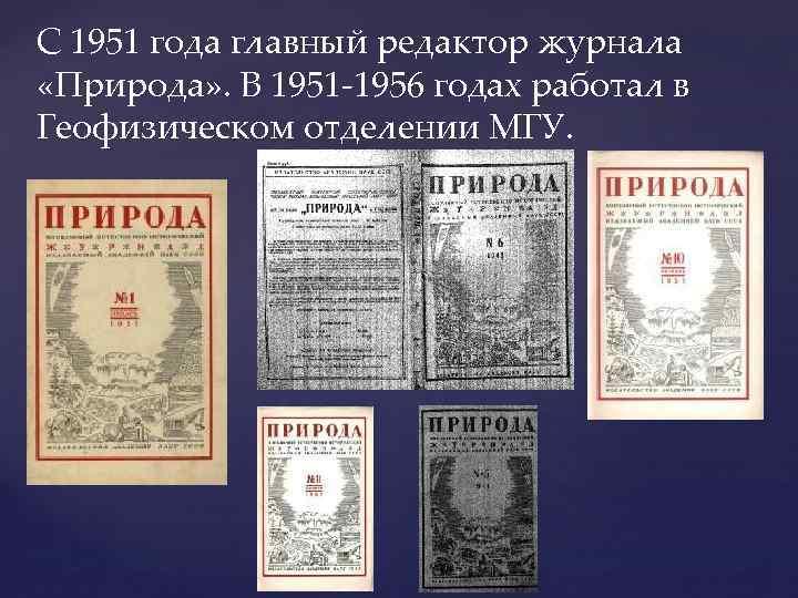 C 1951 года главный редактор журнала «Природа» . В 1951 -1956 годах работал в