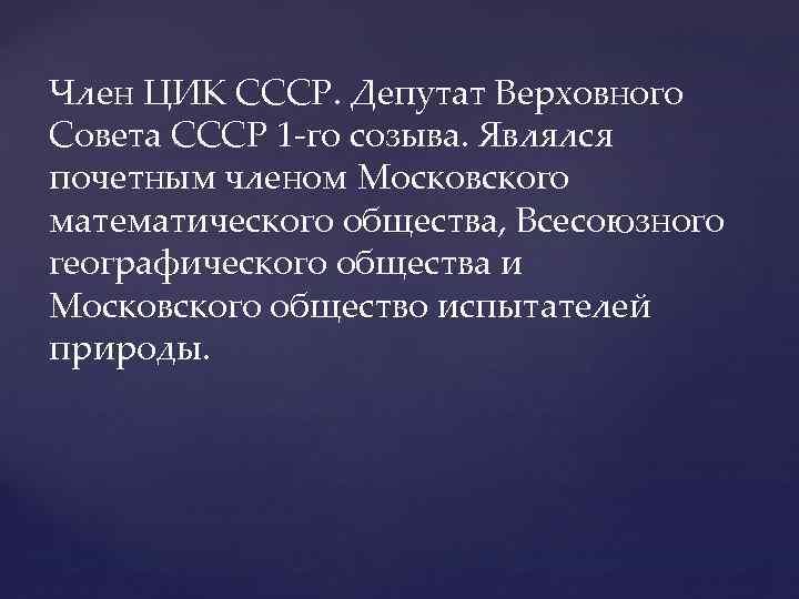 Член ЦИК СССР. Депутат Верховного Совета СССР 1 -го созыва. Являлся почетным членом Московского