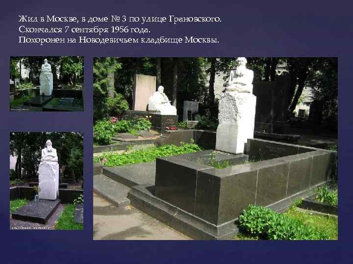 Жил в Москве, в доме № 3 по улице Грановского. Скончался 7 сентября 1956