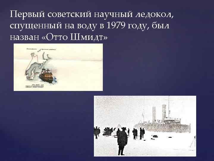 Первый советский научный ледокол, спущенный на воду в 1979 году, был назван «Отто Шмидт»