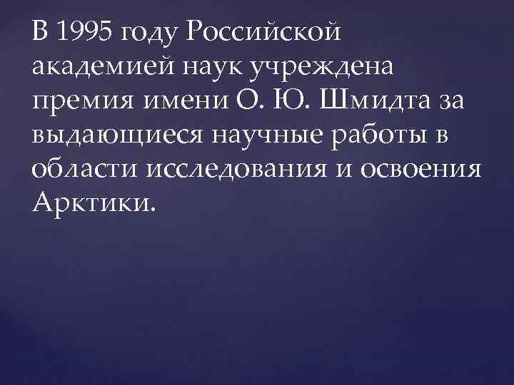 В 1995 году Российской академией наук учреждена премия имени О. Ю. Шмидта за выдающиеся