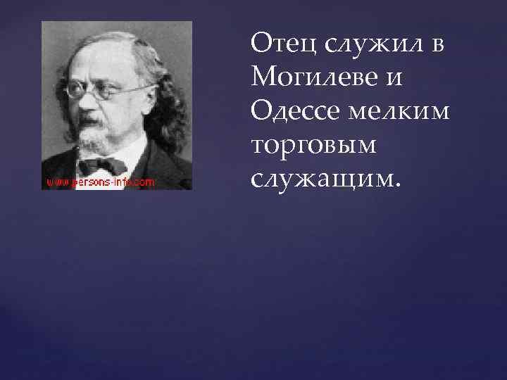 Отец служил в Могилеве и Одессе мелким торговым служащим.