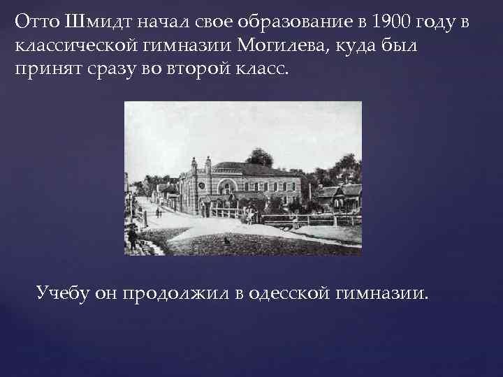 Отто Шмидт начал свое образование в 1900 году в классической гимназии Могилева, куда был