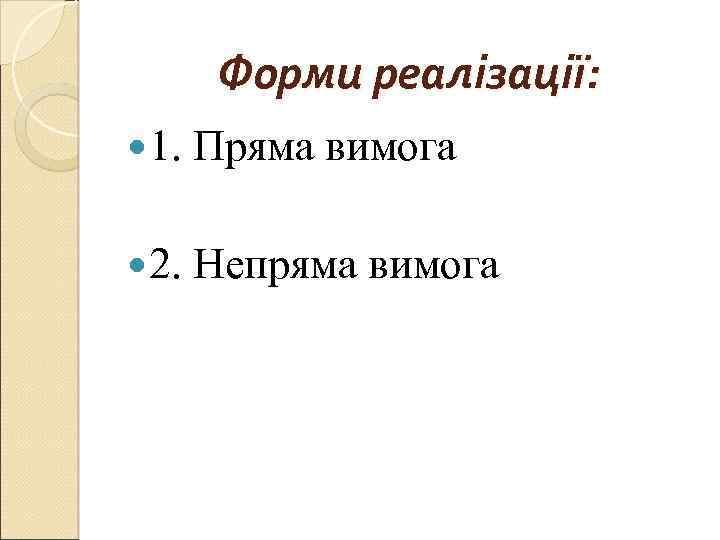 Форми реалізації: 1. Пряма вимога 2. Непряма вимога