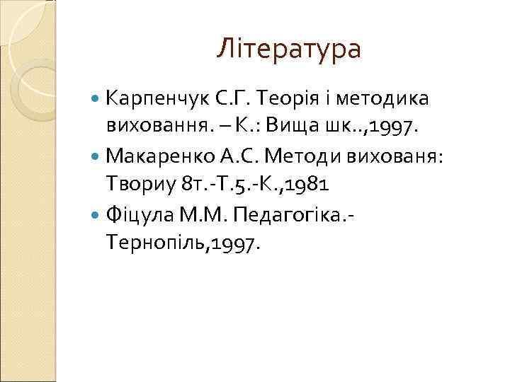 Література Карпенчук С. Г. Теорія і методика виховання. – К. : Вища шк. .