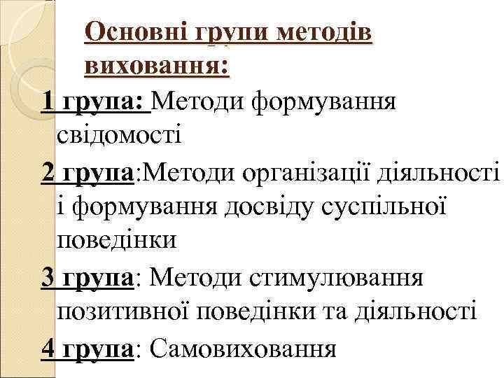 Основні групи методів виховання: 1 група: Методи формування свідомості 2 група: Методи організації діяльності