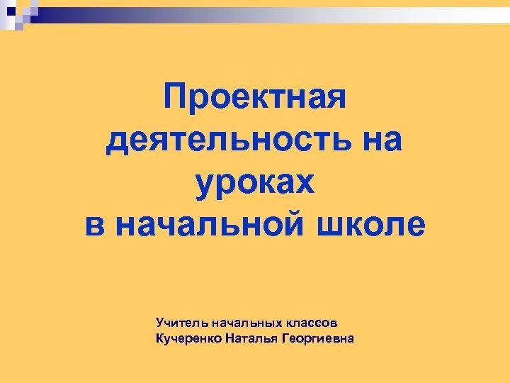 Проектная деятельность на уроках в начальной школе Учитель начальных классов Кучеренко Наталья Георгиевна