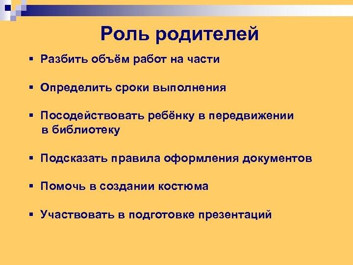 Роль родителей § Разбить объём работ на части § Определить сроки выполнения § Посодействовать