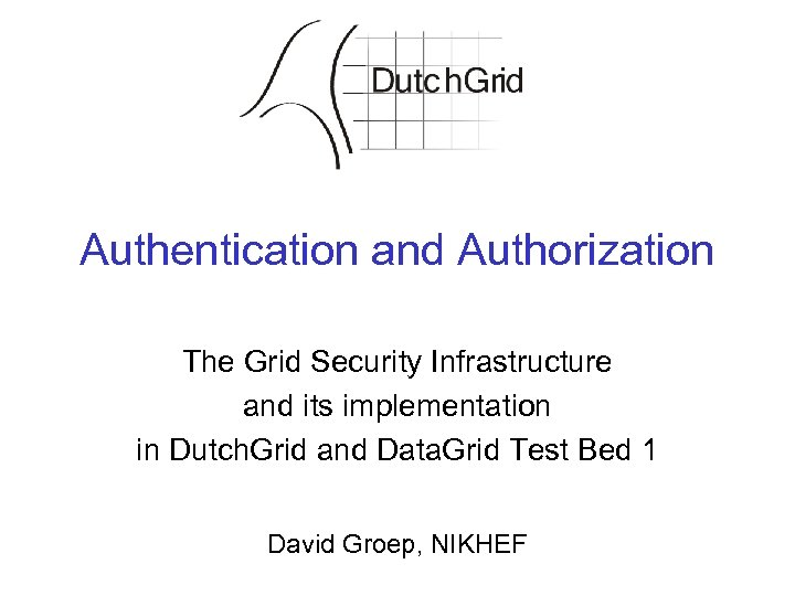 Authentication and Authorization The Grid Security Infrastructure and its implementation in Dutch. Grid and