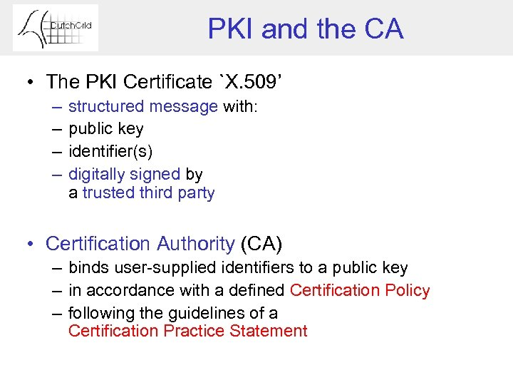 PKI and the CA • The PKI Certificate `X. 509' – – structured message