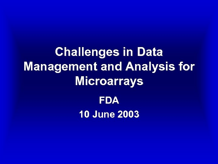 Challenges in Data Management and Analysis for Microarrays FDA 10 June 2003