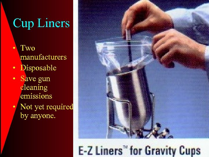 Cup Liners • Two manufacturers • Disposable • Save gun cleaning emissions • Not