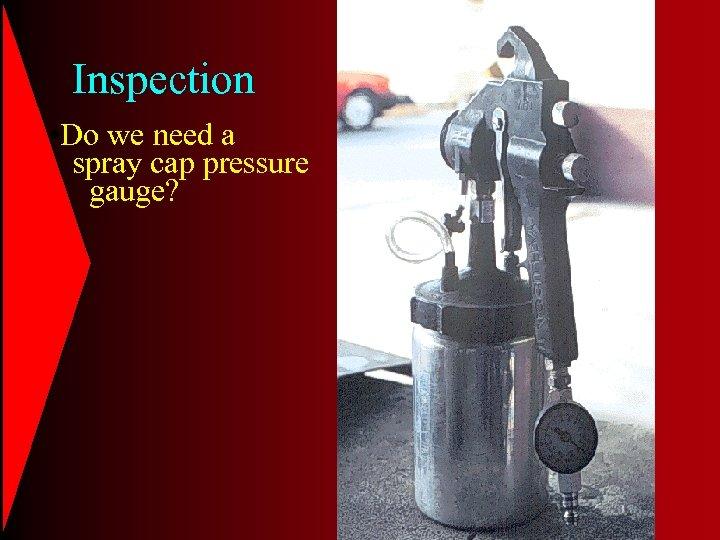 Inspection • Do we need a spray cap pressure gauge?