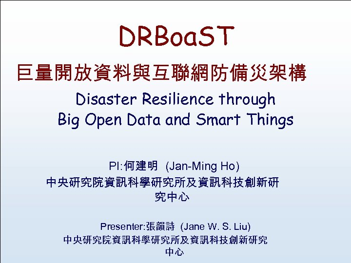 DRBoa. ST 巨量開放資料與互聯網防備災架構 Disaster Resilience through Big Open Data and Smart Things PI: 何建明