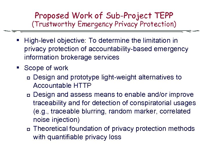Proposed Work of Sub-Project TEPP (Trustworthy Emergency Privacy Protection) § High-level objective: To determine
