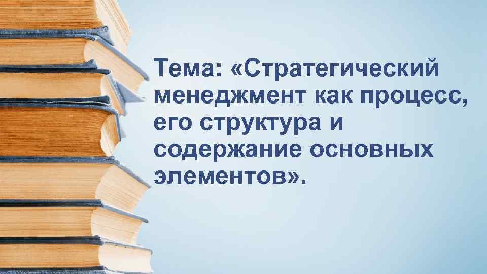 Тема: «Стратегический менеджмент как процесс, его структура и содержание основных элементов» .