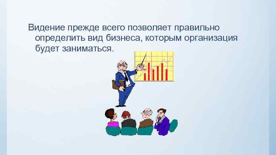 Видение прежде всего позволяет правильно определить вид бизнеса, которым организация будет заниматься.