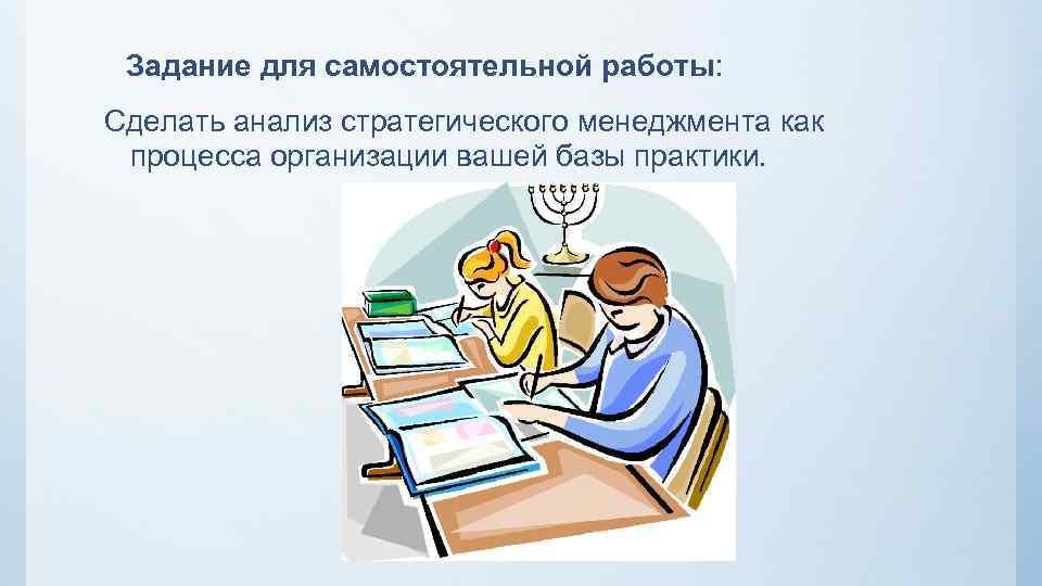 Задание для самостоятельной работы: Сделать анализ стратегического менеджмента как процесса организации вашей базы практики.