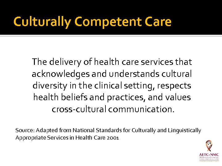 Culturally Competent Care The delivery of health care services that acknowledges and understands cultural