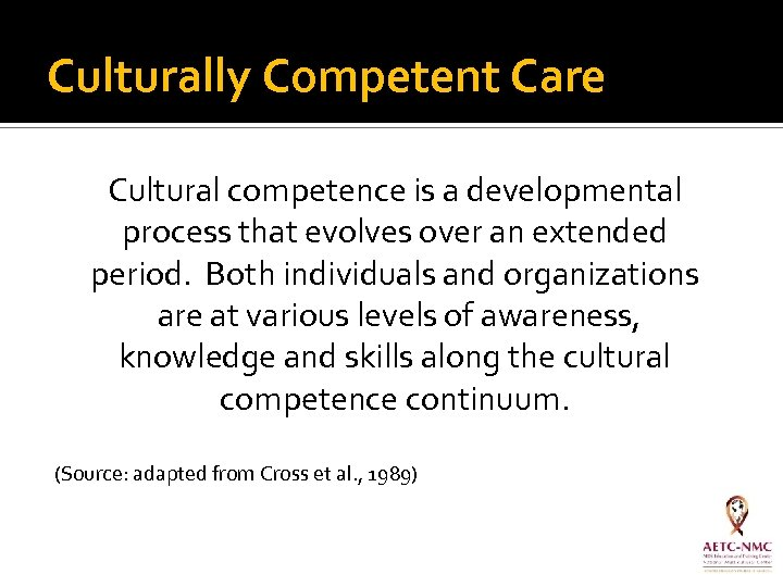 Culturally Competent Care Cultural competence is a developmental process that evolves over an extended