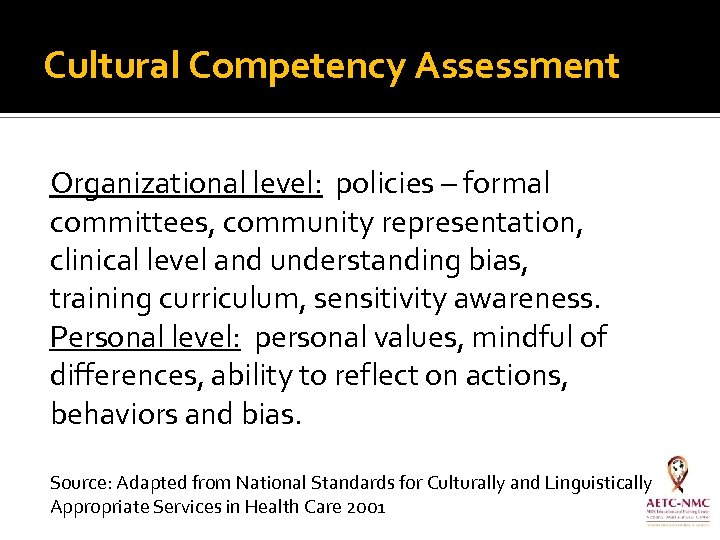 Cultural Competency Assessment Organizational level: policies – formal committees, community representation, clinical level and
