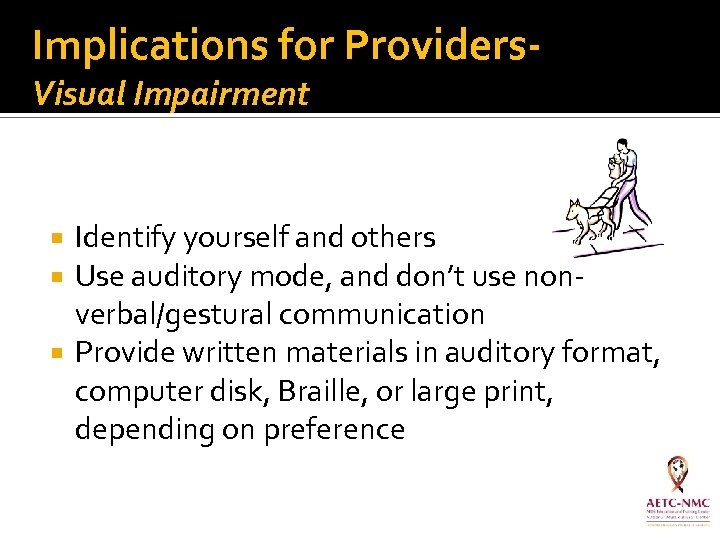 Implications for Providers. Visual Impairment Identify yourself and others Use auditory mode, and don't