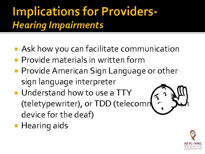 Implications for Providers. Hearing Impairments Ask how you can facilitate communication Provide materials in