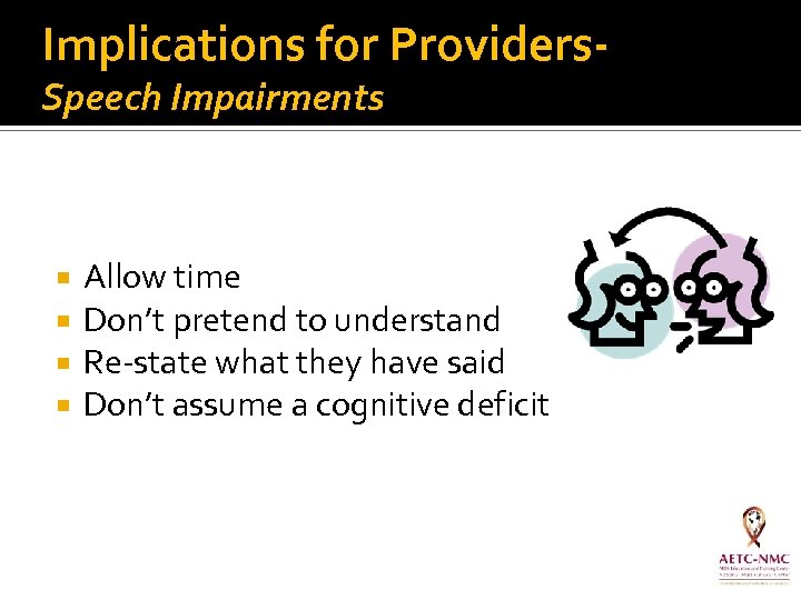 Implications for Providers. Speech Impairments Allow time Don't pretend to understand Re-state what they