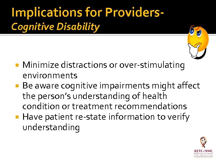 Implications for Providers. Cognitive Disability Minimize distractions or over-stimulating environments Be aware cognitive impairments