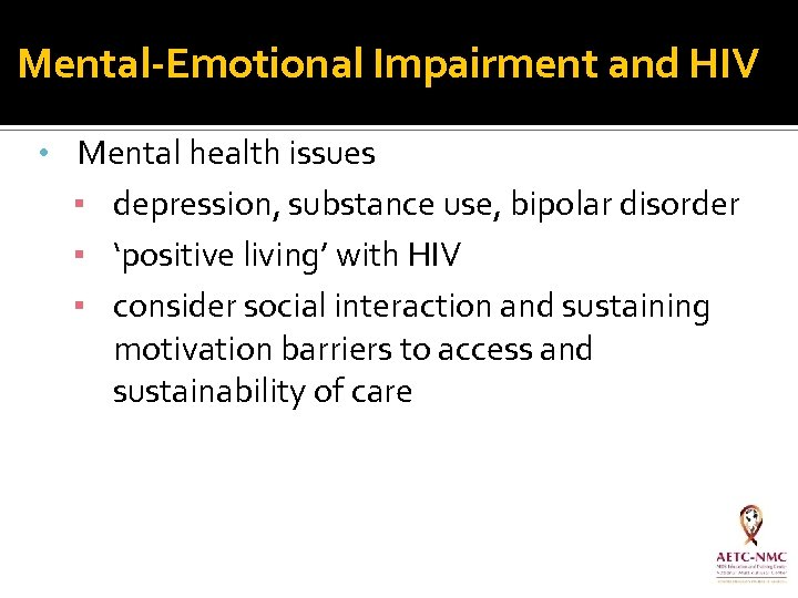 Mental-Emotional Impairment and HIV • Mental health issues ▪ depression, substance use, bipolar