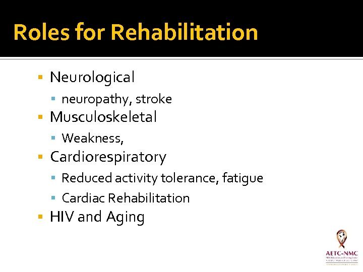 Roles for Rehabilitation Neurological neuropathy, stroke Musculoskeletal Weakness, Cardiorespiratory Reduced activity tolerance, fatigue Cardiac