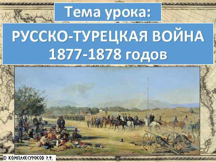 Тема урока: РУССКО-ТУРЕЦКАЯ ВОЙНА 1877 -1878 годов