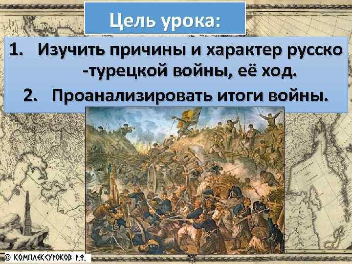 Цель урока: 1. Изучить причины и характер русско -турецкой войны, её ход. 2. Проанализировать