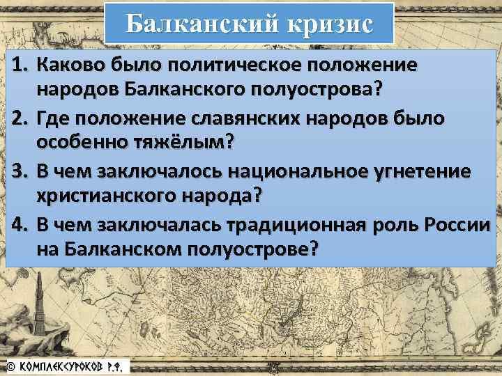 Балканский кризис 1. Каково было политическое положение народов Балканского полуострова? 2. Где положение славянских
