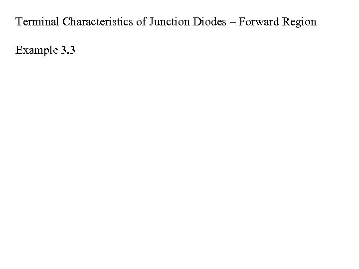 Terminal Characteristics of Junction Diodes – Forward Region Example 3. 3
