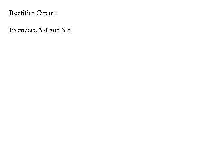 Rectifier Circuit Exercises 3. 4 and 3. 5