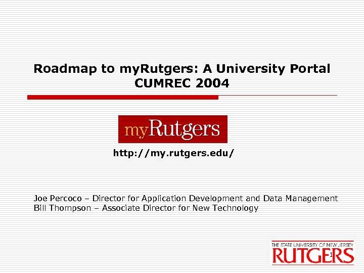 Roadmap to my. Rutgers: A University Portal CUMREC 2004 http: //my. rutgers. edu/ Joe