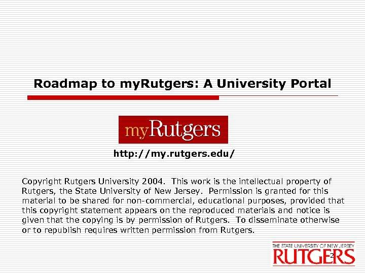 Roadmap to my. Rutgers: A University Portal http: //my. rutgers. edu/ Copyright Rutgers University