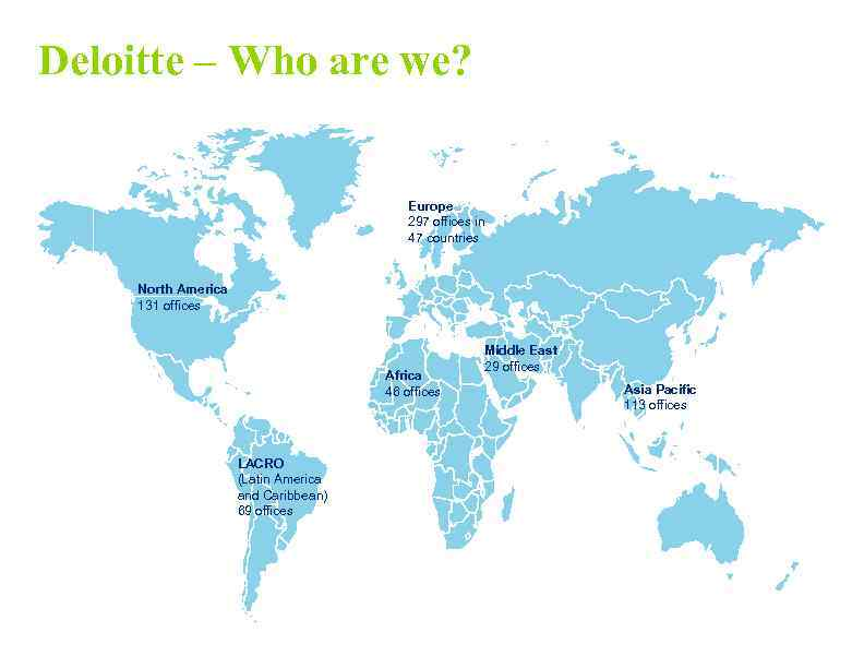 Deloitte – Who are we? Europe 297 offices in 47 countries North America 131